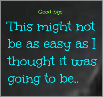 good bye might not be as easy as i thought