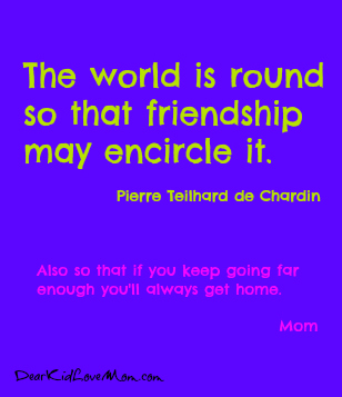 The world is round so that friendship may encircle it DearKidLoveMom