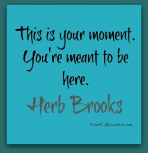 This is your moment. You're meant to be here. Herb Brooks DearKidLoveMom.com