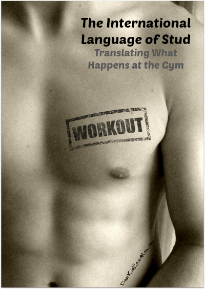 The International Language of Stud--Translating what happens at the gym DearKidLoveMom.com