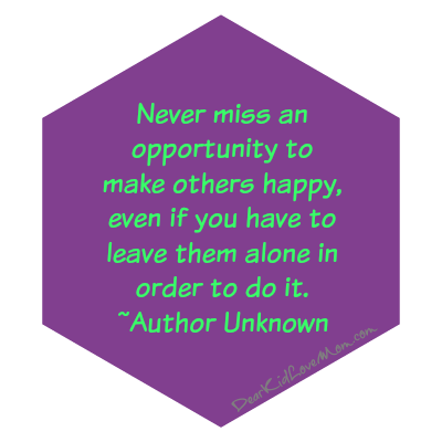Never miss an opportunity to make others happy, even if you have to leave them alone in order to do it. ~Author Unknown DearKidLoveMom.com