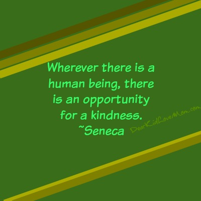 Wherever there is a human being, there is an opportunity for a kindness. ~Seneca DearKidLoveMom.com