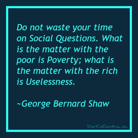 Do not waste your time on Social Questions. What is the matter with the poor is Poverty; what is the matter with the rich is Uselessness. ~George Bernard Shaw DearKidLoveMom.com