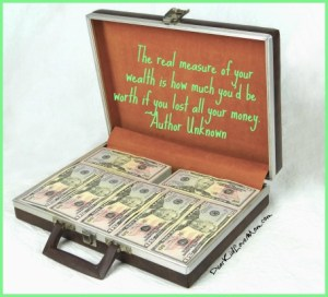 The real measure of your wealth is how much you'd be worth if you lost all your money. ~Author Unknown DearKidLoveMom.com