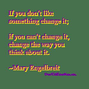 If you don't like something change it; if you can't change it, change the way you think about it. ~Mary Engelbreit DearKidLoveMom.com