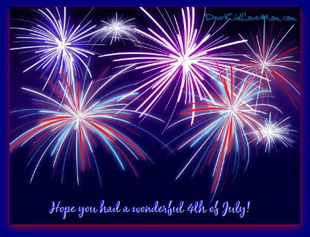 Hope you had a wonderful Fourth of July. DearKidLoveMom.com