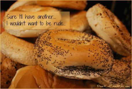 Sure I'll have another bagel. I mean, I wouldn't want to be rude... DearKidLoveMom.com
