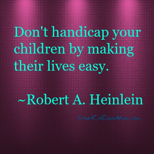 Don't handicap your children by making their lives easy. DearKidLoveMom.com