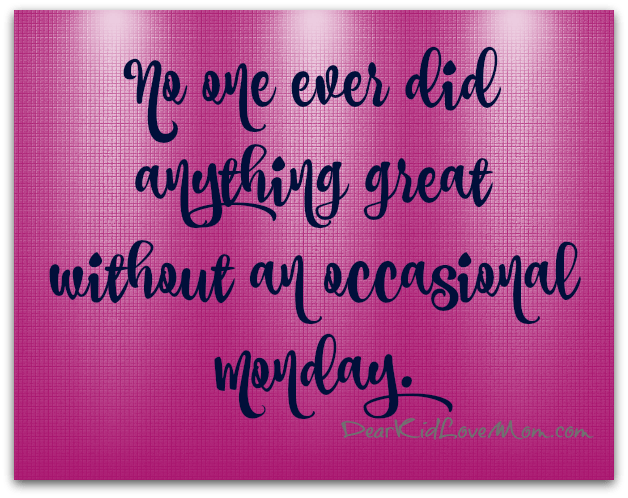 No one ever did anything great without an occasional Monday. DearKidLoveMom.com