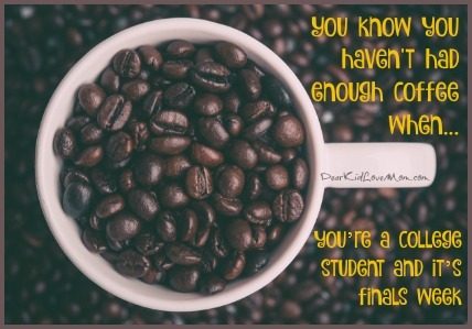 You know you haven't had enough coffee when you're a college student and it's finals week. DearKidLoveMom.com