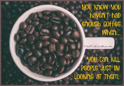 You know you haven't had enough coffee when you can kill people just by looking at them. DearKidLoveMom.com