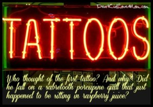 "Who thought of getting the very first tattoo? And why? What possessed them to say ""I think I'll stab myself with something unsanitary in the hope it will leave a permanent mark on my skin.""? DearKidLoveMom.com"