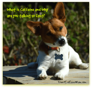 What is caffeine and why are you talking so fast? DearKidLoveMom.com