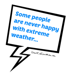 Some people are never happy with extreme weather.... DearKidLoveMom.com