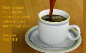 That reminds me. I should make some more coffee before I start this project. Because COFFEE! DearKidLoveMom.com