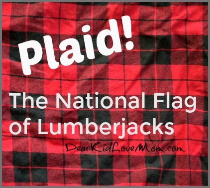That's what lumberjacks do: cut down trees and wear plaid. DearKidLoveMom.com