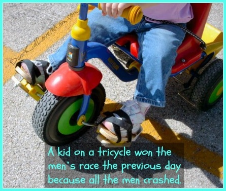 A kid on a tricycle won the men's race the previous day because all the men crashed. DearKidLoveMom.com