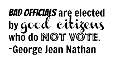 Bad officials are elected by good citizens who do not vote. ~George Jean Nathan. DearKidLoveMom.com