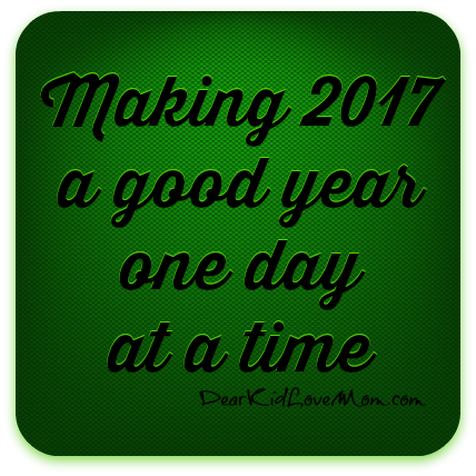 Today's Goal: Making 2017 a good year one day at a time. DearKidLoveMom.com