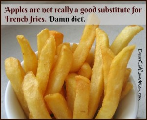 apples are not really a good substitute for French fries. Damn Diet. DearKidLoveMom.com