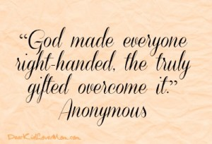 """""""God made everyone right-handed, the truly gifted overcome it."""" -- Anonymous DearKidLoveMom.com"""