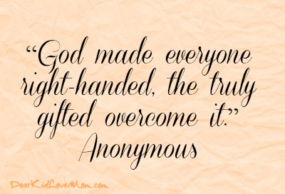 """God made everyone right-handed, the truly gifted overcome it."" -- Anonymous DearKidLoveMom.com"