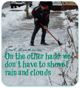On the other hand, we don't have to shovel rain and clouds DearKidLoveMom.com