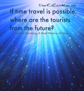 """If time travel is possible, where are the tourists from the future?"" ― Stephen Hawking, A Brief History of Time, DearKidLoveMom.com"