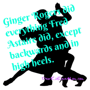 """""""Sure he was great, but don't forget that Ginger Rogers did everything he did, ...backwards and in high heels."""" DearKidLoveMom.com"""