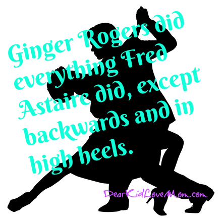 """Sure he was great, but don't forget that Ginger Rogers did everything he did, ...backwards and in high heels."" DearKidLoveMom.com"