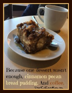 So we added a piece of cinnamon pecan bread pudding with brandy sauce. And coffee. What's dessert without French press brewed coffee? Black because A) that's how I like coffee and B) I'm watching my calories. Watching them go right to my hips, anyway. DearKidLoveMom.com