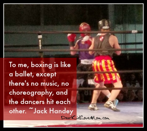 To me, boxing is like a ballet, except there's no music, no choreography, and the dancers hit each other. ~Jack Handey DearKidLoveMom.com