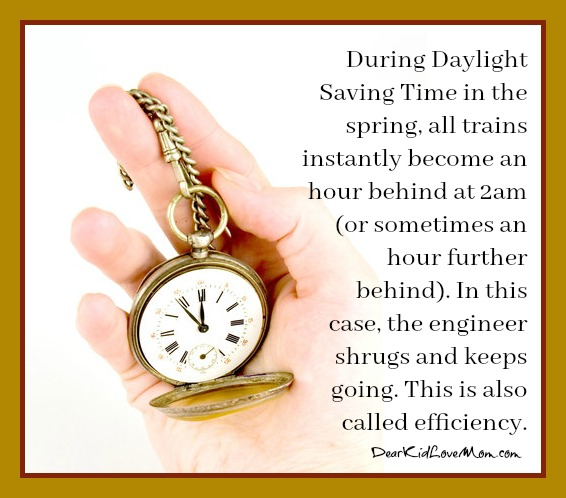 In the spring, all trains instantly become an hour behind at 2am (or sometimes an hour further behind). In this case, the engineer shrugs and keeps going. This is also called efficiency. DearKidLoveMom.com