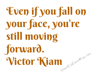 Even if you fall on your face, you're still moving forward. Victor Kiam DearKidLoveMom.com
