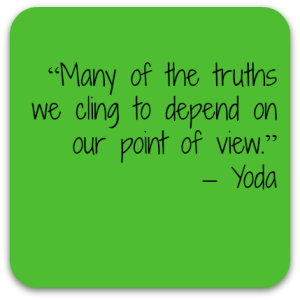 """Many of the truths that we cling to depend on our point of view."" – Yoda"