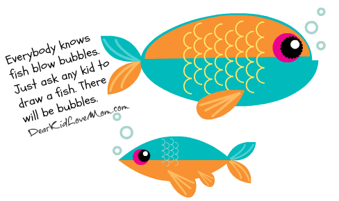 Everybody knows fish blow bubbles. Just ask any kid to draw a fish. There will be bubbles. DearKidLoveMom.com
