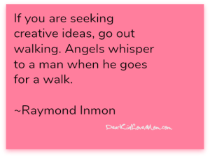 If you are seeking creative ideas, go out walking. Angels whisper to a man when he goes for a walk. ~Raymond Inmon DearKidLoveMom.com