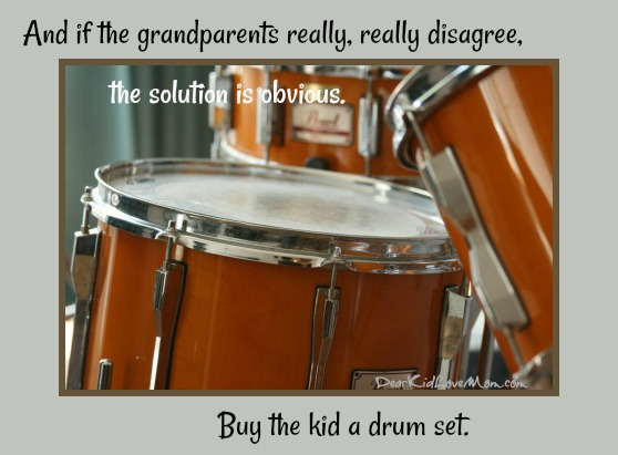 And if the grandparents really, really disagree, the solution is obvious. Buy the kid a drum set. DearKidLoveMom.com