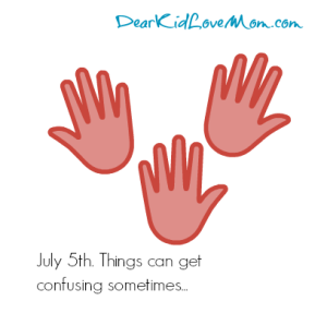 July 5th. Things can get confusing sometimes... DearKidLoveMom.com