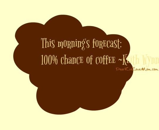 This morning's forecast: 100% chance of coffee ~Keith Wynn DearKidLoveMom.com
