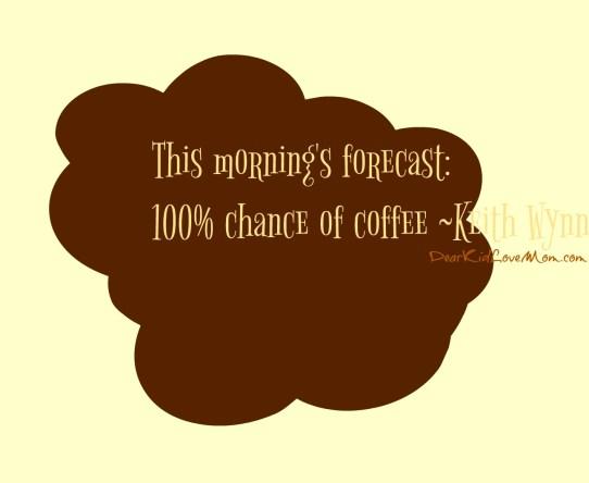 This morning's forecast: 100% chance of coffee ~Keith Wynn DearKidLoveMom.com
