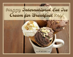 Happy International Eat Ice Cream for Breakfast Day. DearKidLoveMom.com