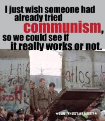 Communism - I just wish someone had already tried communism, so we could see if it really works or not.