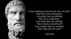 Epicurus - Is god willing to prevent evil, but not able? Then he is not omnipotent. Is he able, but not willing? Than her is malevolent. Is he both able and willing? Then whence cometh evil? Is he neither able nor willing? Then why call him God?