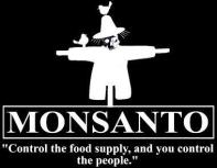 Monsanto - Control the food supply, and you control the people.