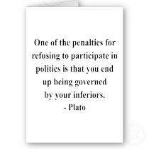 Plato - One of the penalties for refusing to participate in politics is that you end up being governed by your inferiors.