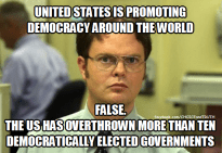 Dwight - US is promoting democracy around the world. False. The US has overthrown more than ten democratically elected governments