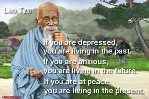 Lao Tzu - If you are depressed, you are living in the past. If you are anxious, you are living in the future. If you are at peace, you are living in the present.