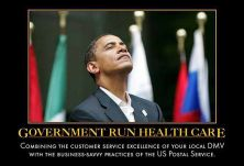 Obama - Government Run Health Care - Combining the customer service excellence of your local DMV with the business-savy practices of the US Postal Service.