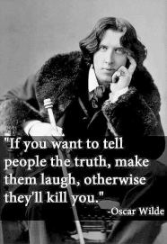 Oscar Wilde - If you want to tell people the truth, make them laugh, otherwise they'll kill you